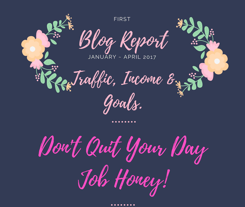 Don't Quit Your Day Job Honey!  1st Blog Traffic and Income Report Jan ~ April 2017